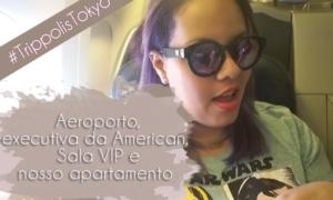 #TrippolisTokyo | Aeroporto, executiva da American, Sala VIP e nosso apartamento